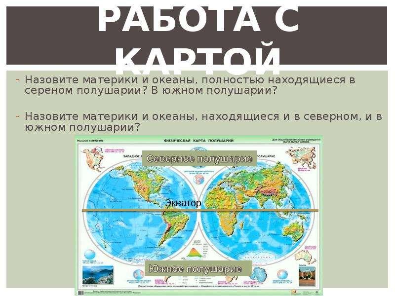 РАБОТА С КАРТОЙ Назовите материки и океаны, полностью находящиеся в сереном полушарии? В южном полуш