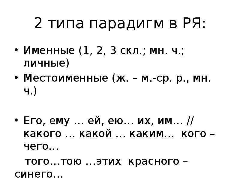 2 типа парадигм в РЯ: Именные (1, 2, 3 скл. ; мн. ч. ; личные) Местоименные (ж. – м. -ср. р. , мн. ч