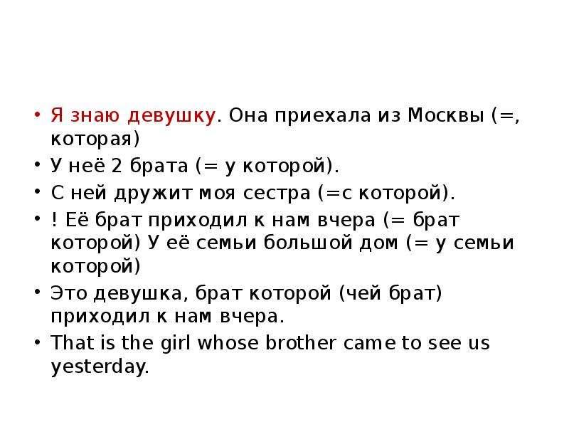 Я знаю девушку. Она приехала из Москвы (=, которая) У неё 2 брата (= у которой). С ней дружит моя се