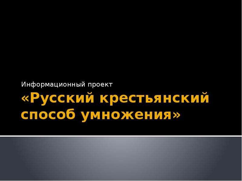 «Русский крестьянский способ умножения» Информационный проект