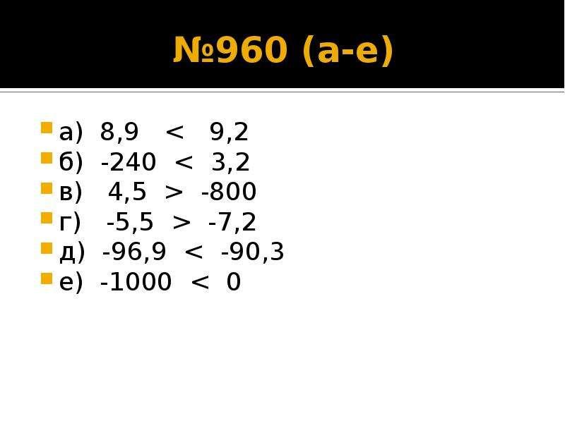 №960 (а-е) а) 8,9 < 9,2 б) -240 < 3,2 в) 4,5 > -800 г) -5,5 > -7,2 д) -96,9 < -90,3 е