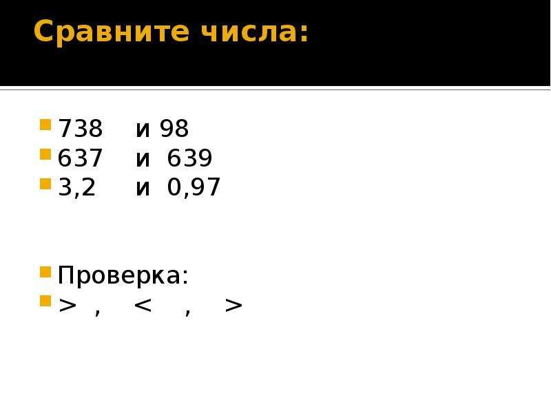 Сравните числа: 738 и 98 637 и 639 3,2 и 0,97 Проверка: > , < , >