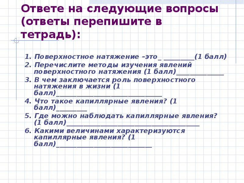Ответе на следующие вопросы (ответы перепишите в тетрадь): 1. Поверхностное натяжение –это_ ________