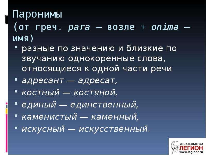 Паронимы (от греч. para — возле + onima — имя) разные по значению и близкие по звучанию однокоренные
