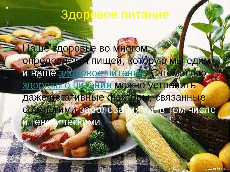 Здоровое питание Наше здоровье во многом определяется пищей, которую мы едим и наше здоровое питание