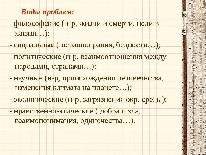 Виды проблем: Виды проблем: - философские (н-р, жизни и смерти, цели в жизни…); - социальные ( нерав