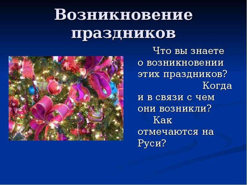 Возникновение праздников Что вы знаете о возникновении этих праздников? Когда и в связи с чем они во