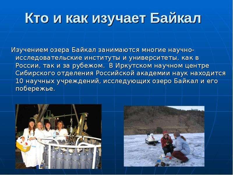 Изучением озера Байкал занимаются многие научно-исследовательские институты и университеты, как в Ро
