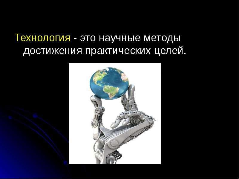 Технология - это научные методы достижения практических целей. Технология - это научные методы дости