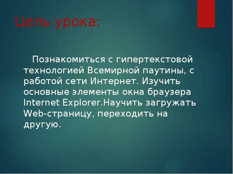 Цель урока: Познакомиться с гипертекстовой технологией Всемирной паутины, с работой сети Интернет. И