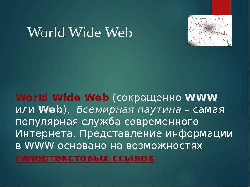 World Wide Web (сокращенно WWW или Web), Всемирная паутина – самая популярная служба современного Ин