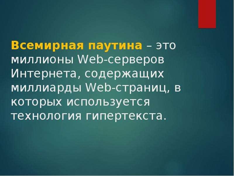 Всемирная паутина – это миллионы Web-серверов Интернета, содержащих миллиарды Web-страниц, в которых