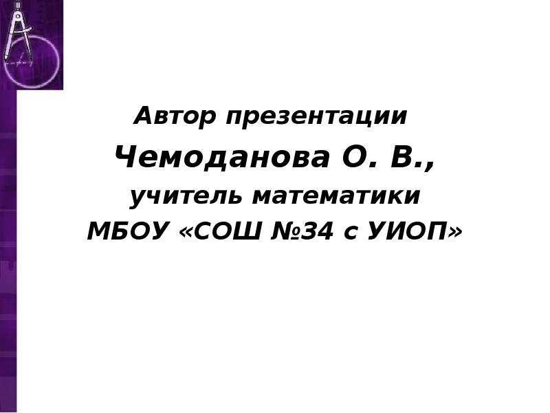 Автор презентации Чемоданова О. В. , учитель математики МБОУ «СОШ №34 с УИОП»