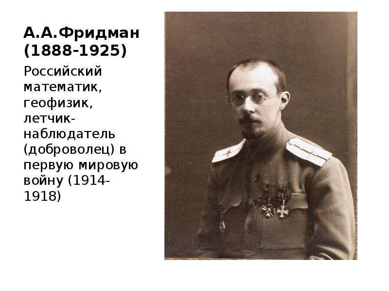 А. А. Фридман (1888-1925) Российский математик, геофизик, летчик-наблюдатель (доброволец) в первую м