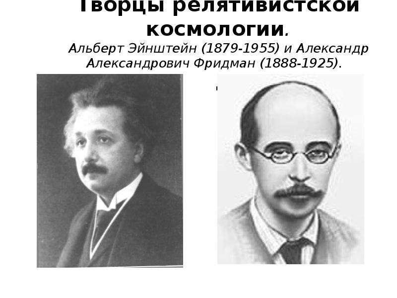 Творцы релятивистской космологии. Альберт Эйнштейн (1879-1955) и Александр Александрович Фридман (18