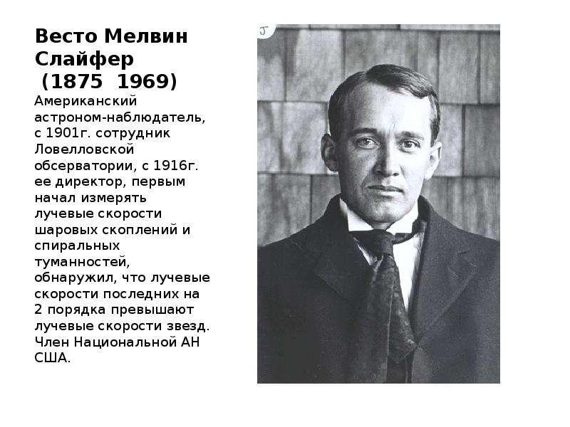 Весто Мелвин Слайфер (1875 1969) Американский астроном-наблюдатель, с 1901г. сотрудник Ловелловской