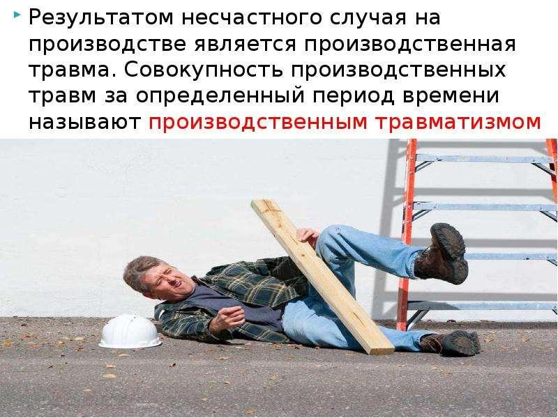 Результатом несчастного случая на производстве является производственная травма. Совокупность произв