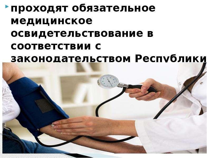проходят обязательное медицинское освидетельствование в соответствии с законодательством Республики