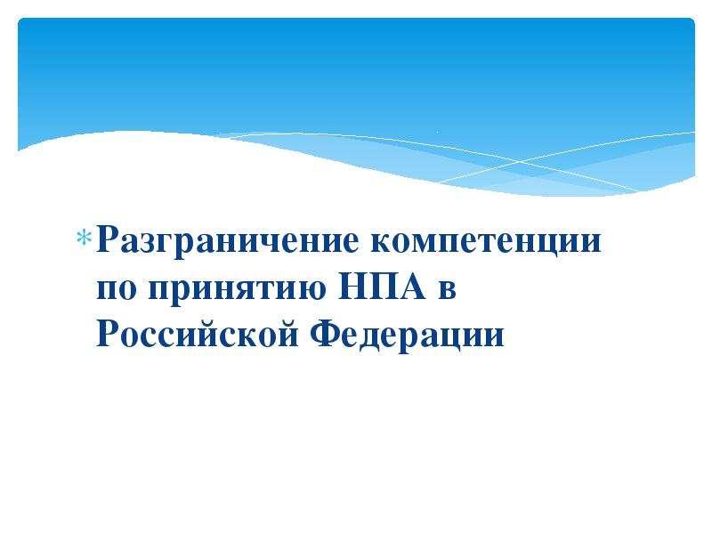 Презентация Разграничение компетенции по принятию НПА в Российской Федерации