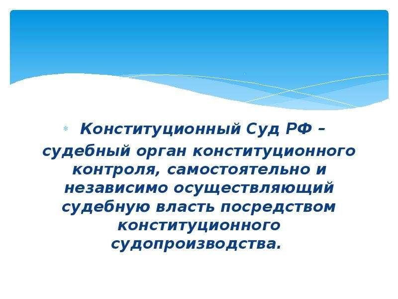 Конституционный Суд РФ – судебный орган конституционного контроля, самостоятельно и независимо осуще