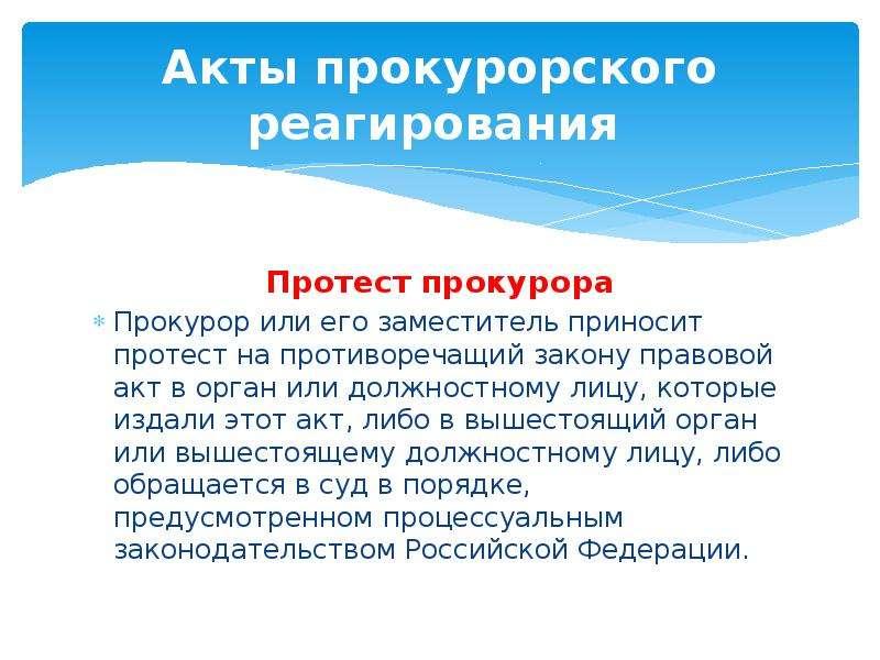Акты прокурорского реагирования Протест прокурора Прокурор или его заместитель приносит протест на п