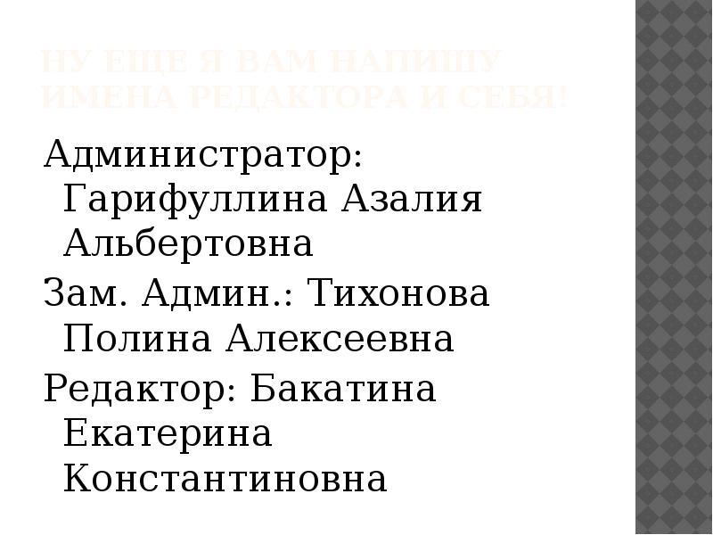 Ну еще я вам напишу имена редактора и себя! Администратор: Гарифуллина Азалия Альбертовна Зам. Админ