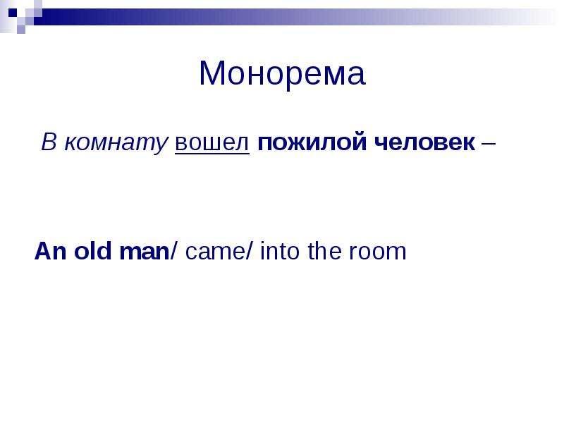 Монорема В комнату вошел пожилой человек – An old man/ came/ into the room