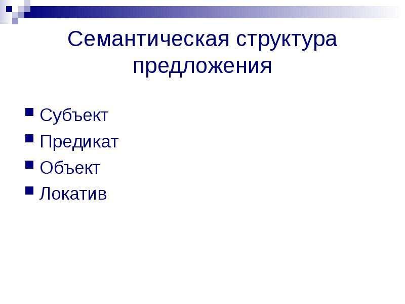 Семантическая структура предложения Субъект Предикат Объект Локатив