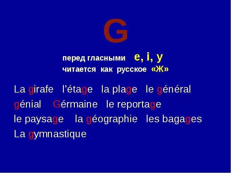 G перед гласными e, i, y читается как русское «Ж» La girafe l'étage la plage le général génial Gérma