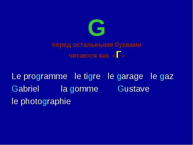 G перед остальными буквами читается как «Г» Le programme le tigre le garage le gaz Gabriel la gomme