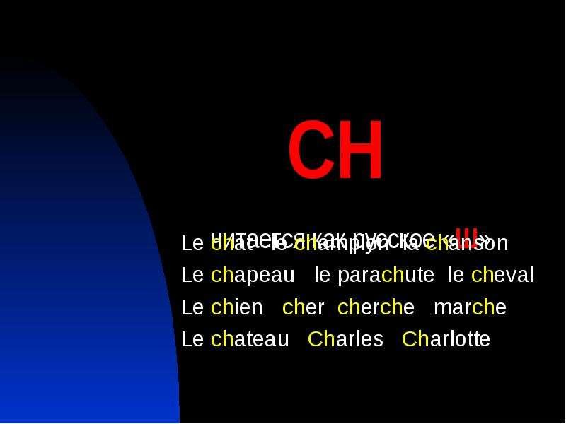 СH читается как русское «Ш» Le chat le champion la chanson Le chapeau le parachute le cheval Le chie