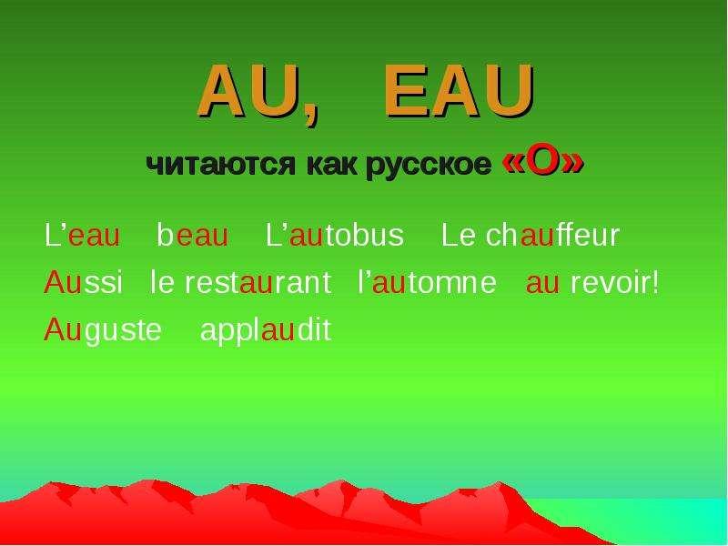 AU, EAU читаются как русское «О» L'eau beau L'autobus Le chauffeur Aussi le restaurant l'automne au