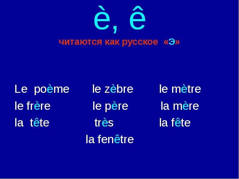 è, ê читаются как русское «Э» Le poème le zèbre le mètre le frère le père la mère la tête très la fê