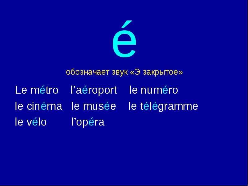 é обозначает звук «Э закрытое» Le métro l'aéroport le numéro le cinéma le musée le télégramme le vél