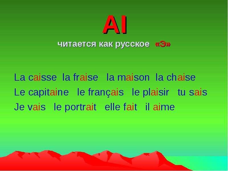AI читается как русское «Э» La caisse la fraise la maison la chaise Le capitaine le français le plai