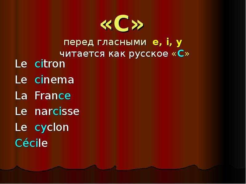 «C» перед гласными e, i, y читается как русское «С» Le citron Le cinema La France Le narcisse Le cyc