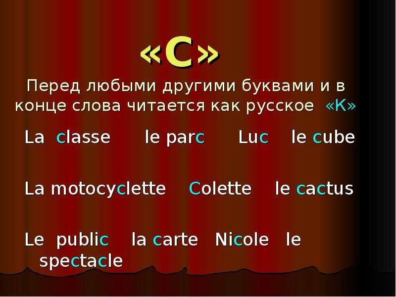 «С» Перед любыми другими буквами и в конце слова читается как русское «К» La classe le parc Luc le c