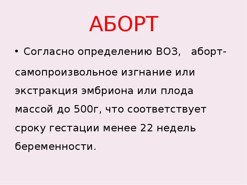 АБОРТ Согласно определению ВОЗ, аборт- самопроизвольное изгнание или экстракция эмбриона или плода м