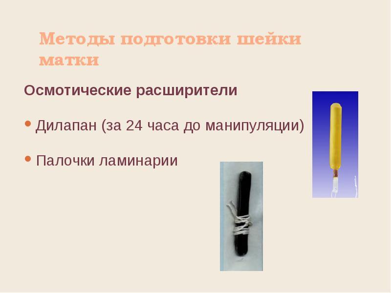 Методы подготовки шейки матки Осмотические расширители Дилапан (за 24 часа до манипуляции) Палочки л