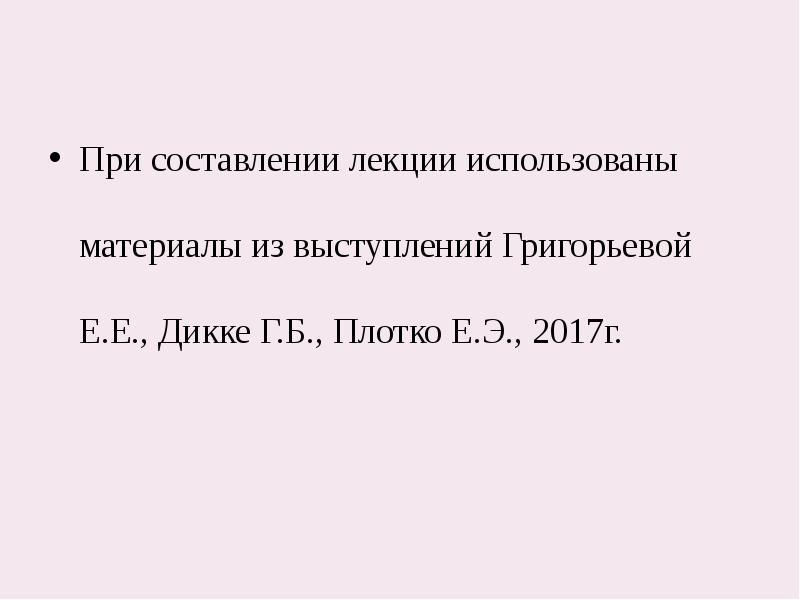При составлении лекции использованы материалы из выступлений Григорьевой Е. Е. , Дикке Г. Б. , Плотк