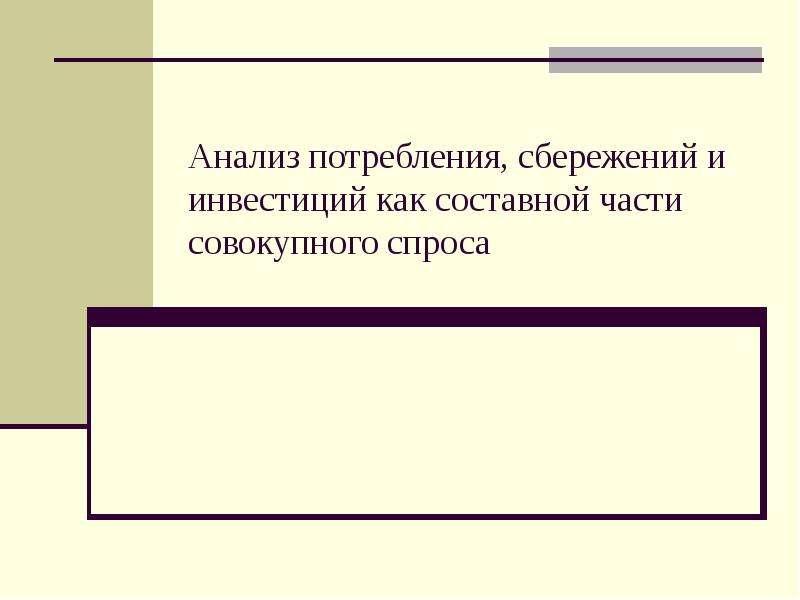 Презентация Анализ потребления, сбережений и инвестиций как составной части совокупного спроса