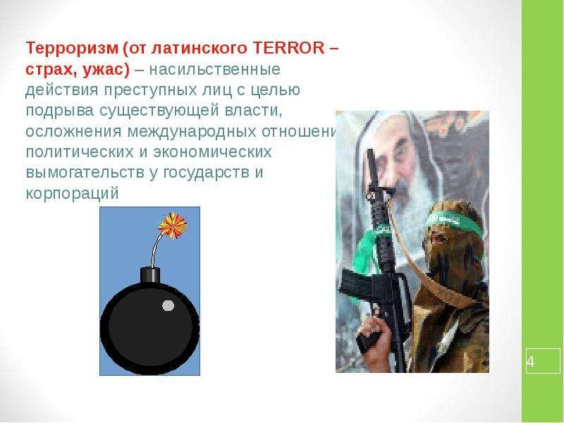 Терроризм (от латинского TERROR – страх, ужас) – насильственные действия преступных лиц с целью подр