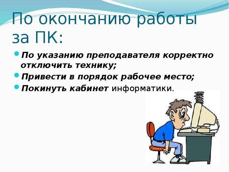По окончанию работы за ПК: По указанию преподавателя корректно отключить технику; Привести в порядок