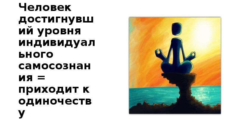 Человек достигнувший уровня индивидуального самосознания = приходит к одиночеству