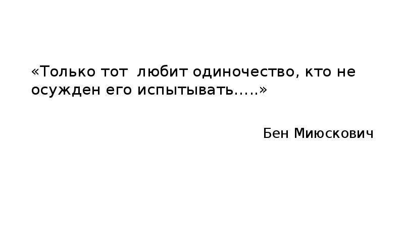 «Только тот любит одиночество, кто не осужден его испытывать…. . » Бен Миюскович
