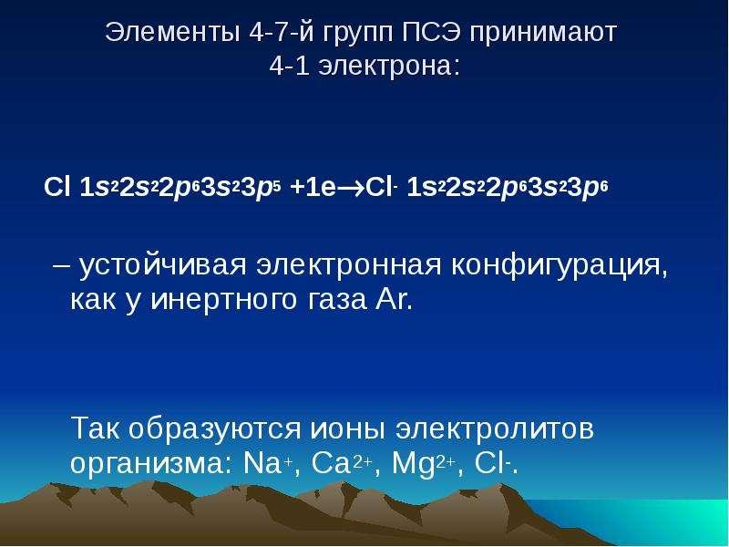 Элементы 4-7-й групп ПСЭ принимают 4-1 электрона: Cl 1s22s22p63s23p5 +1eCl- 1s22s22p63s23p6 – устой