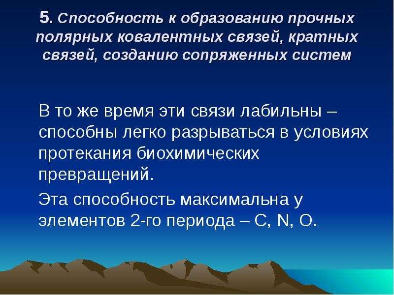 5. Способность к образованию прочных полярных ковалентных связей, кратных связей, созданию сопряженн