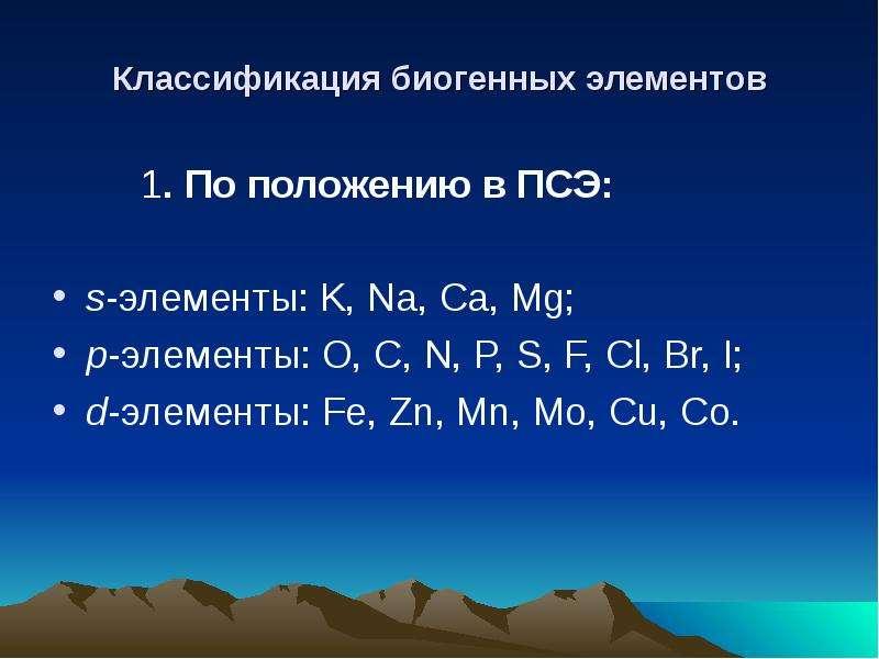 Классификация биогенных элементов 1. По положению в ПСЭ: s-элементы: K, Na, Ca, Mg; p-элементы: O, C
