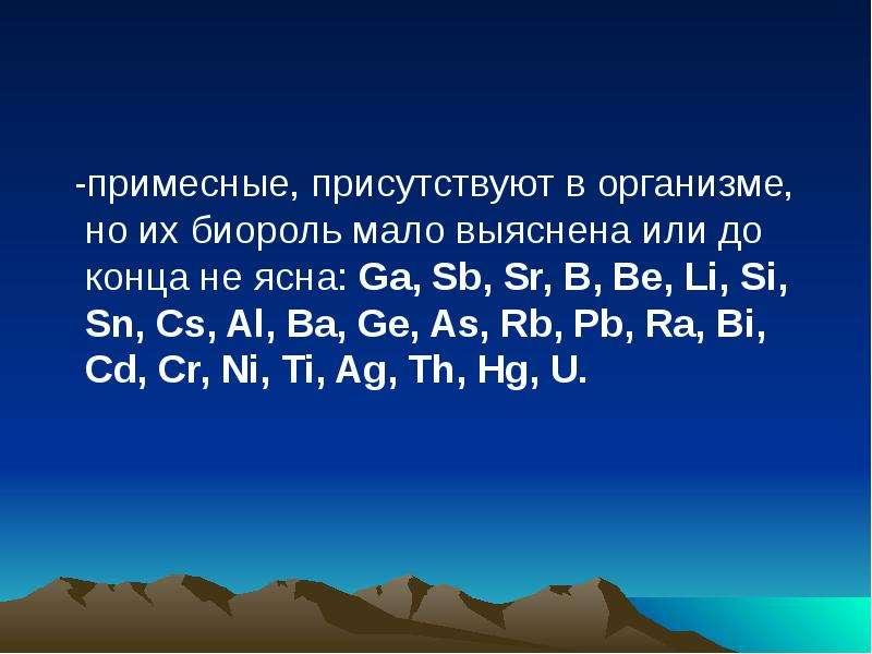 -примесные, присутствуют в организме, но их биороль мало выяснена или до конца не ясна: Ga, Sb, Sr,