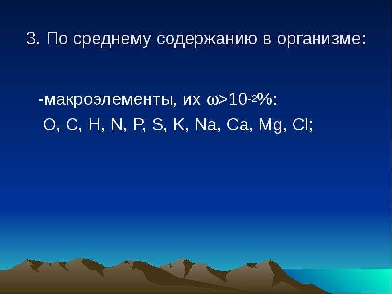 3. По среднему содержанию в организме: -макроэлементы, их >10-2%: O, C, H, N, P, S, K, Na, Ca, M